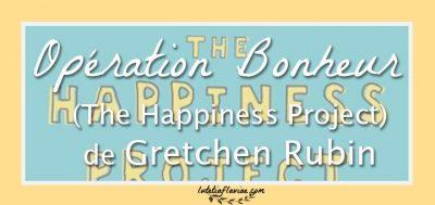 Livre : Opération bonheur (The Happiness Project) de Gretchen Rubin