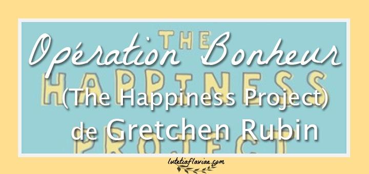 Opération Bonheur (The Happiness Project) le livre de Gretchen Rubin à découvrir sur lutetiaflaviae.com