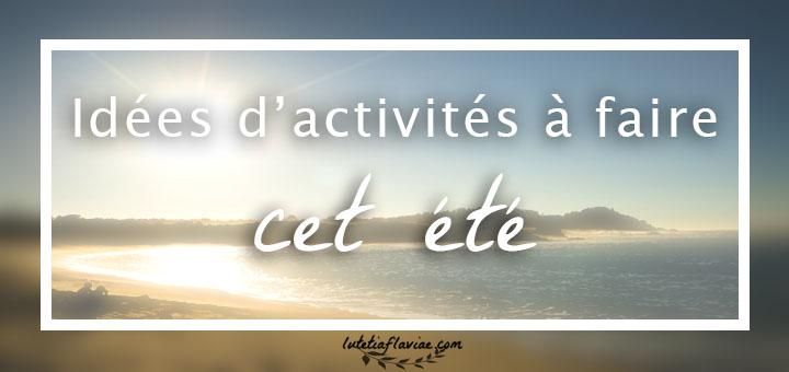 Que faire cet été ? Ma liste d'idées inspirantes et d'activités sur lutetiaflaviae.com