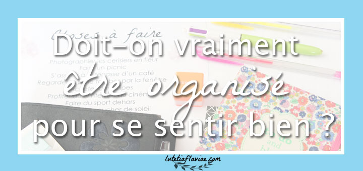 Doit-on vraiment être organisé pour son bien-être ou est-ce que la productivité a un effet contraire et nous met trop de pression ? Découvrez mon avis sur lutetiaflaviae.com