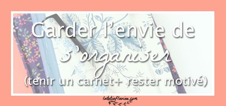 Comment garder l'envie de s'organiser en tenant un carnet et un agenda, comprendre qu'écrire dessus et rester motivé sur lutetiaflaviae.com