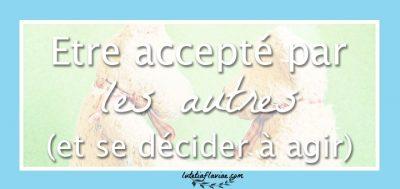 Être accepté par les autres (et décider d'agir)
